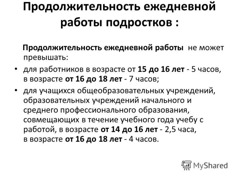 Продолжительность ежедневной работы подростков : Продолжительность ежедневной работы не может превышать: для работников в возрасте от 15 до 16 лет - 5 часов, в возрасте от 16 до 18 лет - 7 часов; для учащихся общеобразовательных учреждений, образоват