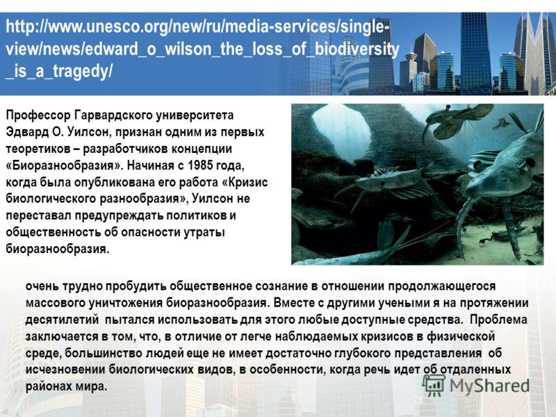 http://www.unesco.org/new/ru/media-services/single- view/news/edward_o_wilson_the_loss_of_biodiversity _is_a_tragedy/ Профессор Гарвардского университета Эдвард О. Уилсон, признан одним из первых теоретиков – разработчиков концепции «Биоразнообразия»