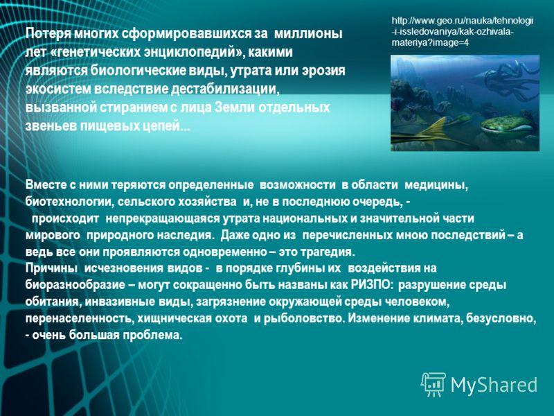 http://www.geo.ru/nauka/tehnologii -i-issledovaniya/kak-ozhivala- materiya?image=4 Вместе с ними теряются определенные возможности в области медицины, биотехнологии, сельского хозяйства и, не в последнюю очередь, - происходит непрекращающаяся утрата