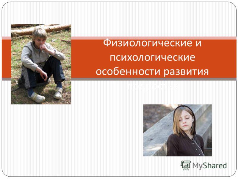 Физиологические и психологические особенности развития подростка