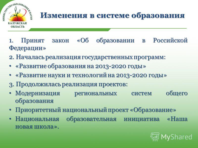 Изменения в системе образования 1. Принят закон «Об образовании в Российской Федерации» 2. Началась реализация государственных программ: «Развитие образования на 2013-2020 годы» «Развитие образования на 2013-2020 годы» «Развитие науки и технологий на