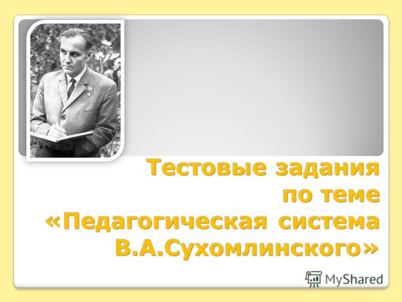 Тестовые задания по теме «Педагогическая система В.А.Сухомлинского»