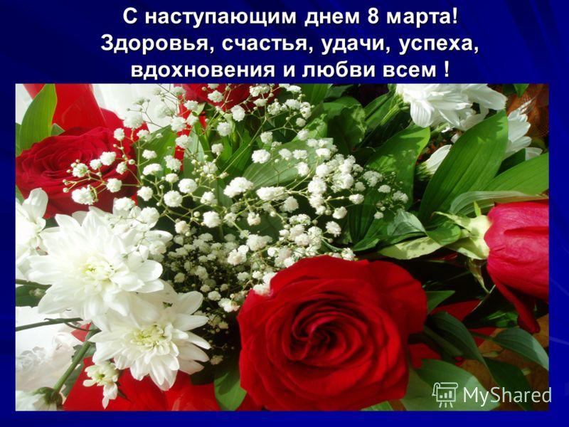 С наступающим днем 8 марта! Здоровья, счастья, удачи, успеха, вдохновения и любви всем !
