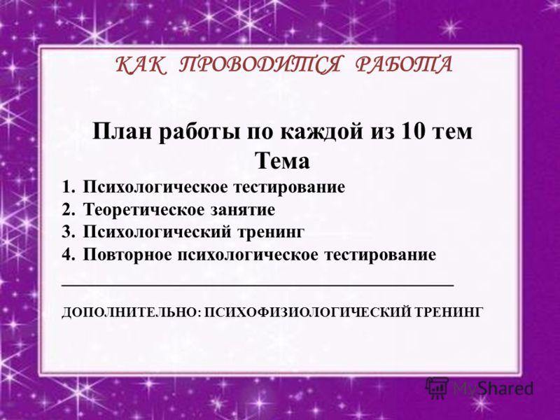 КАК ПРОВОДИТСЯ РАБОТА План работы по каждой из 10 тем Тема 1.Психологическое тестирование 2.Теоретическое занятие 3.Психологический тренинг 4.Повторное психологическое тестирование __________________________________________ ДОПОЛНИТЕЛЬНО: ПСИХОФИЗИОЛ