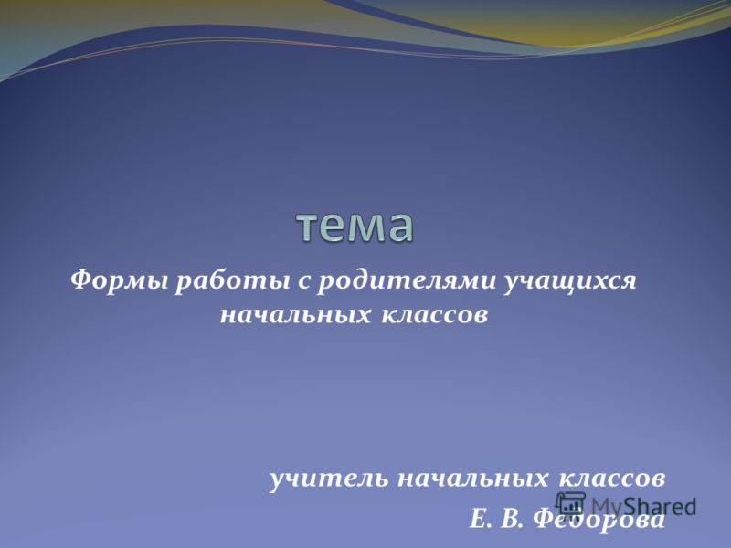 Формы работы с родителями учащихся начальных классов учитель начальных классов Е. В. Федорова