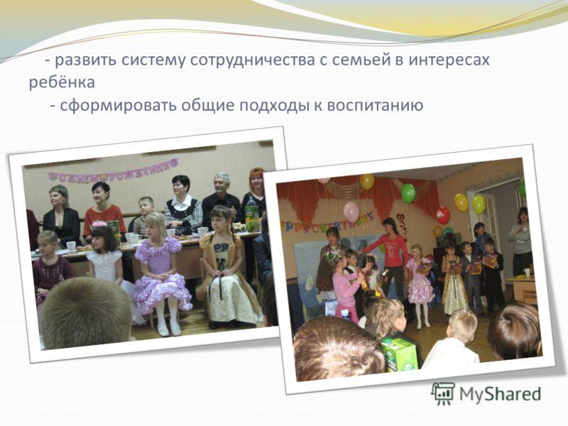- развить систему сотрудничества с семьей в интересах ребёнка - сформировать общие подходы к воспитанию