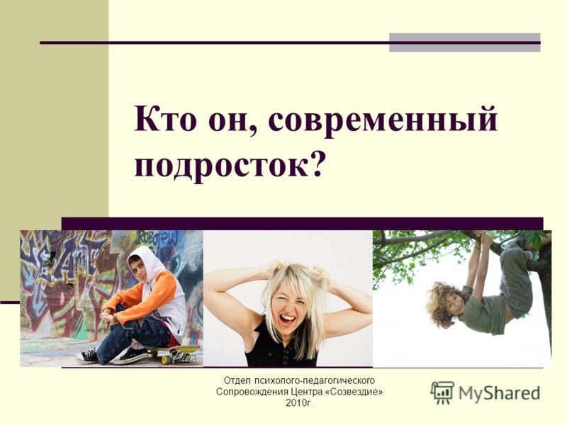 Кто он, современный подросток? Отдел психолого-педагогического Сопровождения Центра «Созвездие» 2010г.