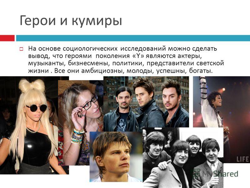 На основе социологических исследований можно сделать вывод, что героями поколения «Y» являются актеры, музыканты, бизнесмены, политики, представители светской жизни. Все они амбициозны, молоды, успешны, богаты.