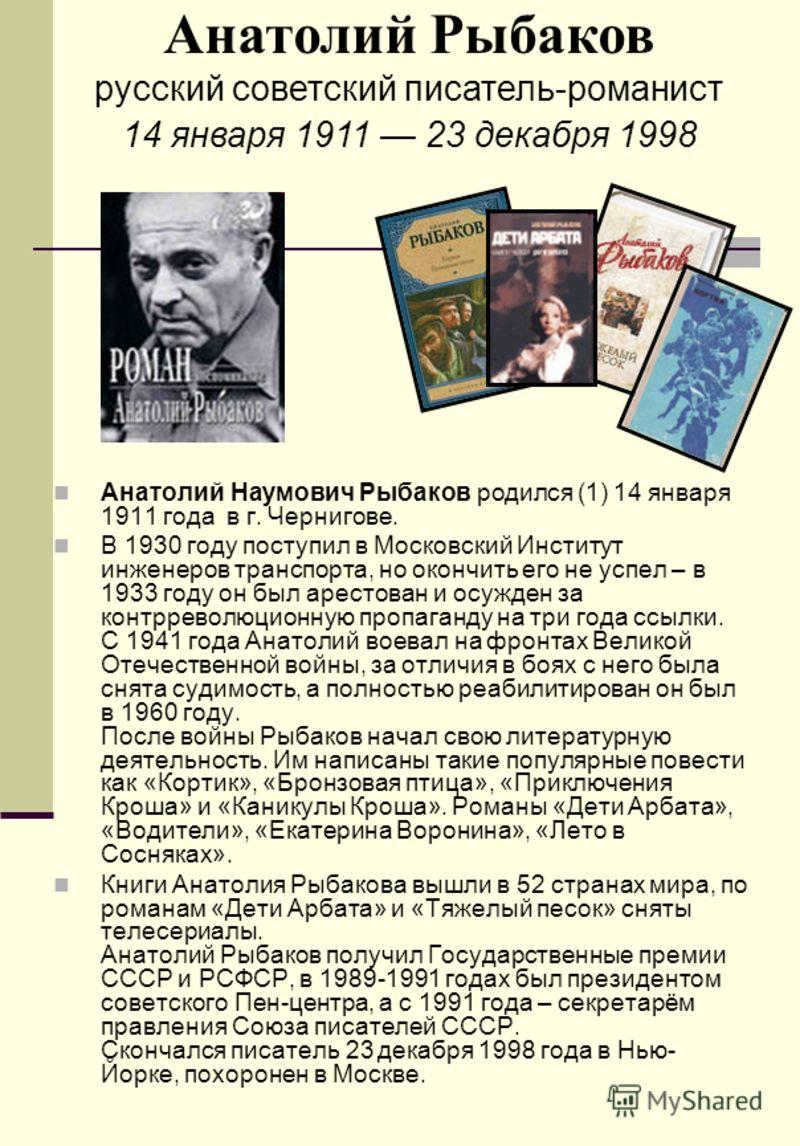 Анатолий Наумович Рыбаков родился (1) 14 января 1911 года в г. Чернигове. В 1930 году поступил в Московский Институт инженеров транспорта, но окончить его не успел – в 1933 году он был арестован и осужден за контрреволюционную пропаганду на три года