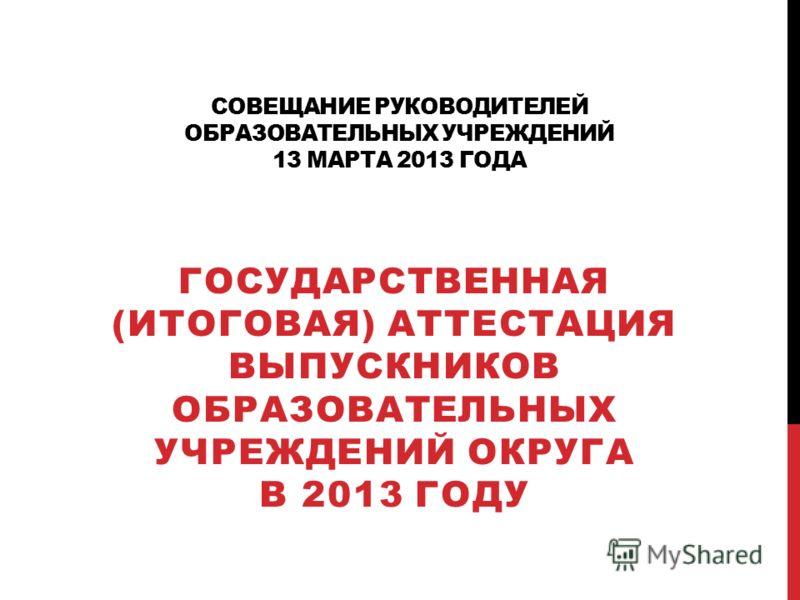 СОВЕЩАНИЕ РУКОВОДИТЕЛЕЙ ОБРАЗОВАТЕЛЬНЫХ УЧРЕЖДЕНИЙ 13 МАРТА 2013 ГОДА ГОСУДАРСТВЕННАЯ (ИТОГОВАЯ) АТТЕСТАЦИЯ ВЫПУСКНИКОВ ОБРАЗОВАТЕЛЬНЫХ УЧРЕЖДЕНИЙ ОКРУГА В 2013 ГОДУ