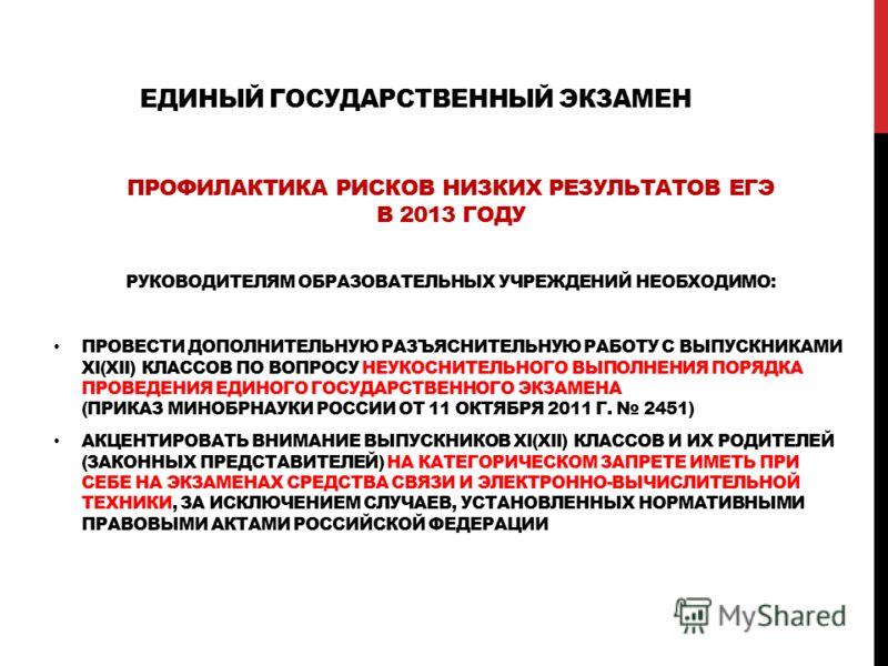 ЕДИНЫЙ ГОСУДАРСТВЕННЫЙ ЭКЗАМЕН ПРОФИЛАКТИКА РИСКОВ НИЗКИХ РЕЗУЛЬТАТОВ ЕГЭ В 2013 ГОДУ РУКОВОДИТЕЛЯМ ОБРАЗОВАТЕЛЬНЫХ УЧРЕЖДЕНИЙ НЕОБХОДИМО: ПРОВЕСТИ ДОПОЛНИТЕЛЬНУЮ РАЗЪЯСНИТЕЛЬНУЮ РАБОТУ С ВЫПУСКНИКАМИ XI(XII) КЛАССОВ ПО ВОПРОСУ НЕУКОСНИТЕЛЬНОГО ВЫПОЛ