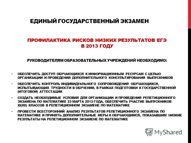 ЕДИНЫЙ ГОСУДАРСТВЕННЫЙ ЭКЗАМЕН ПРОФИЛАКТИКА РИСКОВ НИЗКИХ РЕЗУЛЬТАТОВ ЕГЭ В 2013 ГОДУ РУКОВОДИТЕЛЯМ ОБРАЗОВАТЕЛЬНЫХ УЧРЕЖДЕНИЙ НЕОБХОДИМО: ОБЕСПЕЧИТЬ ДОСТУП ОБУЧАЮЩИХСЯ К ИНФОРМАЦИОННЫМ РЕСУРСАМ С ЦЕЛЬЮ ОРГАНИЗАЦИИ И ПРОВЕДЕНИЯ ДОПОЛНИТЕЛЬНОГО КОНСУЛ