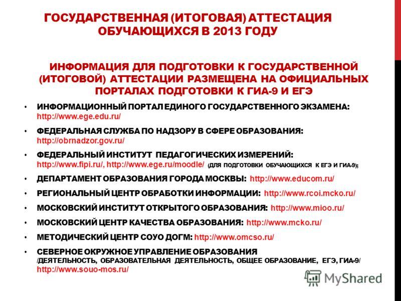 ГОСУДАРСТВЕННАЯ (ИТОГОВАЯ) АТТЕСТАЦИЯ ОБУЧАЮЩИХСЯ В 2013 ГОДУ ИНФОРМАЦИЯ ДЛЯ ПОДГОТОВКИ К ГОСУДАРСТВЕННОЙ (ИТОГОВОЙ) АТТЕСТАЦИИ РАЗМЕЩЕНА НА ОФИЦИАЛЬНЫХ ПОРТАЛАХ ПОДГОТОВКИ К ГИА-9 И ЕГЭ ИНФОРМАЦИОННЫЙ ПОРТАЛ ЕДИНОГО ГОСУДАРСТВЕННОГО ЭКЗАМЕНА: http:/