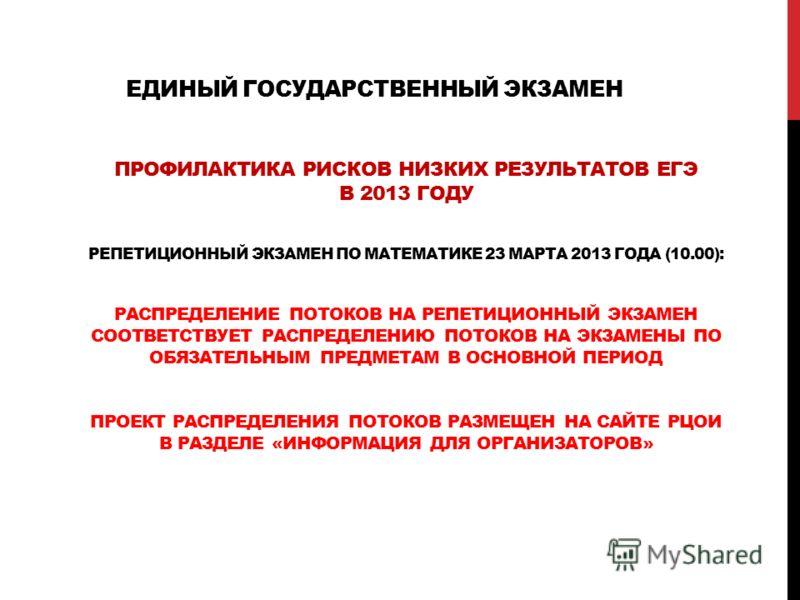 ЕДИНЫЙ ГОСУДАРСТВЕННЫЙ ЭКЗАМЕН ПРОФИЛАКТИКА РИСКОВ НИЗКИХ РЕЗУЛЬТАТОВ ЕГЭ В 2013 ГОДУ РЕПЕТИЦИОННЫЙ ЭКЗАМЕН ПО МАТЕМАТИКЕ 23 МАРТА 2013 ГОДА (10.00): РАСПРЕДЕЛЕНИЕ ПОТОКОВ НА РЕПЕТИЦИОННЫЙ ЭКЗАМЕН СООТВЕТСТВУЕТ РАСПРЕДЕЛЕНИЮ ПОТОКОВ НА ЭКЗАМЕНЫ ПО ОБ