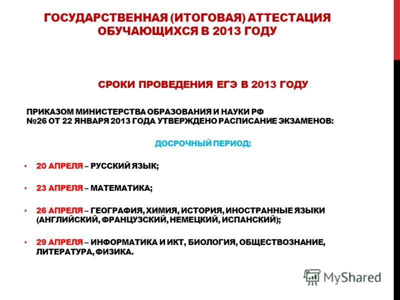 ГОСУДАРСТВЕННАЯ (ИТОГОВАЯ) АТТЕСТАЦИЯ ОБУЧАЮЩИХСЯ В 2013 ГОДУ СРОКИ ПРОВЕДЕНИЯ ЕГЭ В 2013 ГОДУ ПРИКАЗОМ МИНИСТЕРСТВА ОБРАЗОВАНИЯ И НАУКИ РФ 26 ОТ 22 ЯНВАРЯ 2013 ГОДА УТВЕРЖДЕНО РАСПИСАНИЕ ЭКЗАМЕНОВ: ДОСРОЧНЫЙ ПЕРИОД: 20 АПРЕЛЯ – РУССКИЙ ЯЗЫК; 23 АПРЕ