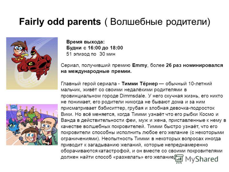 Fairly odd parents ( Волшебные родители) Время выхода: Будни с 16:00 до 18:00 51 эпизод по 30 мин Сериал, получивший премию Emmy, более 26 раз номинировался на международные премии. Главный герой сериала - Тимми Тёрнер обычный 10-летний мальчик, живё
