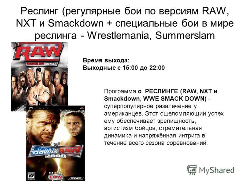Реслинг (регулярные бои по версиям RAW, NXT и Smackdown + специальные бои в мире реслинга - Wrestlemania, Summerslam Программа о РЕСЛИНГЕ (RAW, NXT и Smackdown, WWE SMACK DOWN) - суперпопулярное развлечение у американцев. Этот ошеломляющий успех ему