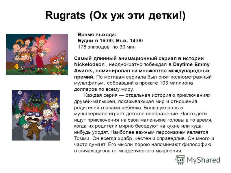 Rugrats (Ох уж эти детки!) Время выхода: Будни в 16:00; Вых. 14:00 178 эпизодов по 30 мин Самый длинный анимационный сериал в истории Nickelodeon, неоднократно побеждал в Daytime Emmy Awards, номинирован на множество международных премий. По мотивам