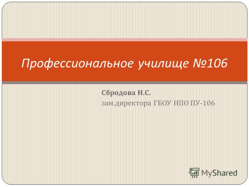 Профессиональное училище 106 Сбродова Н. С. зам. директора ГБОУ НПО ПУ -106