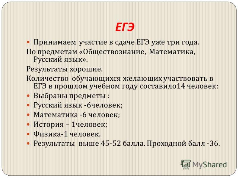 ЕГЭ Принимаем участие в сдаче ЕГЭ уже три года. По предметам « Обществознание, Математика, Русский язык ». Результаты хорошие. Количество обучающихся желающих участвовать в ЕГЭ в прошлом учебном году составило 14 человек : Выбраны предметы : Русский