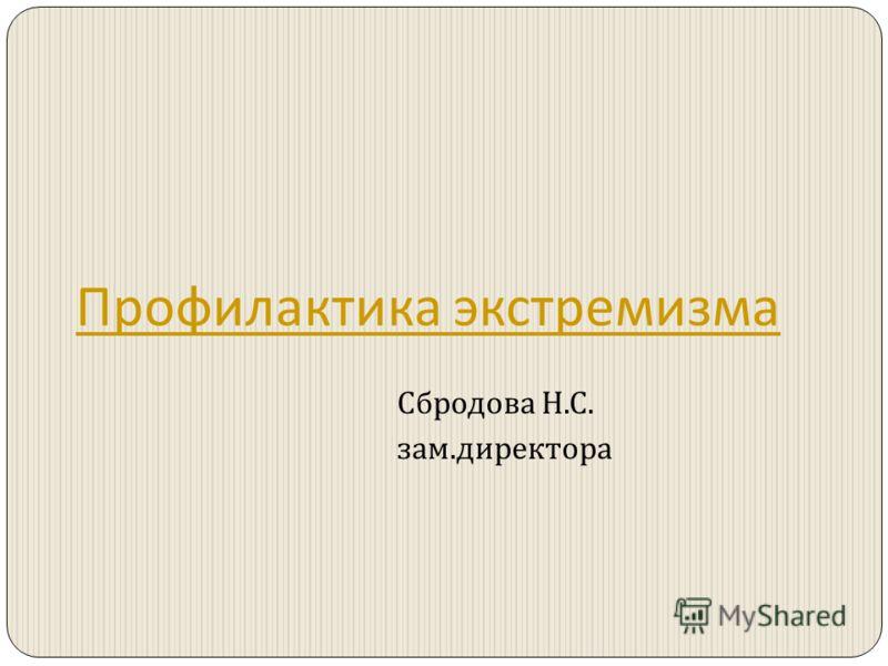 Профилактика экстремизма Сбродова Н. С. зам. директора