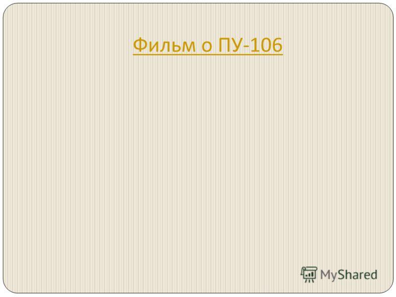 Фильм о ПУ -106