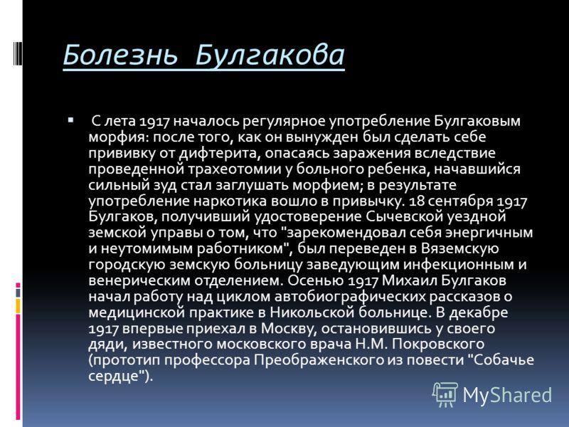 Болезнь Булгакова С лета 1917 началось регулярное употребление Булгаковым морфия: после того, как он вынужден был сделать себе прививку от дифтерита, опасаясь заражения вследствие проведенной трахеотомии у больного ребенка, начавшийся сильный зуд ста