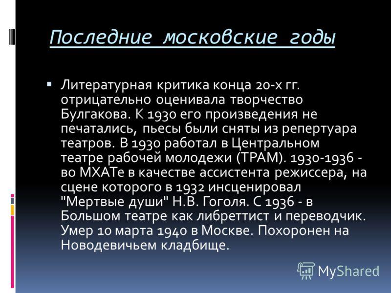 Последние московские годы Литературная критика конца 20-х гг. отрицательно оценивала творчество Булгакова. К 1930 его произведения не печатались, пьесы были сняты из репертуара театров. В 1930 работал в Центральном театре рабочей молодежи (ТРАМ). 193