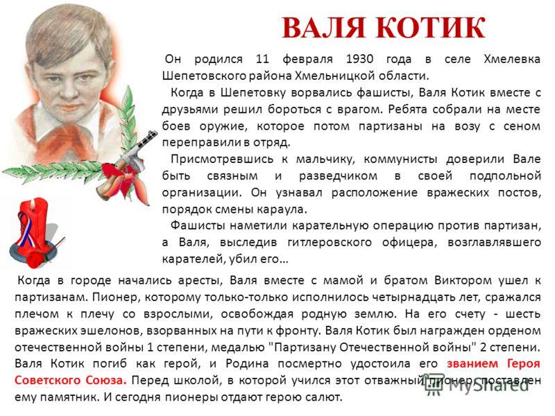 ВАЛЯ КОТИК Он родился 11 февраля 1930 года в селе Хмелевка Шепетовского района Хмельницкой области. Когда в Шепетовку ворвались фашисты, Валя Котик вместе с друзьями решил бороться с врагом. Ребята собрали на месте боев оружие, которое потом партизан