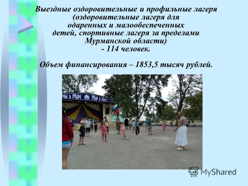 Выездные оздоровительные и профильные лагеря (оздоровительные лагеря для одаренных и малообеспеченных детей, спортивные лагеря за пределами Мурманской области) - 114 человек. Объем финансирования – 1853,5 тысяч рублей.
