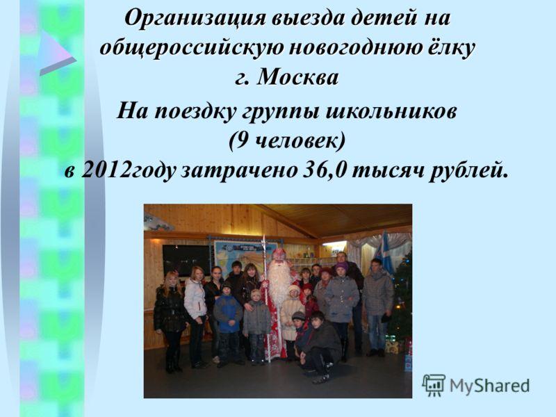 Организация выезда детей на общероссийскую новогоднюю ёлку г. Москва На поездку группы школьников (9 человек) в 2012году затрачено 36,0 тысяч рублей.