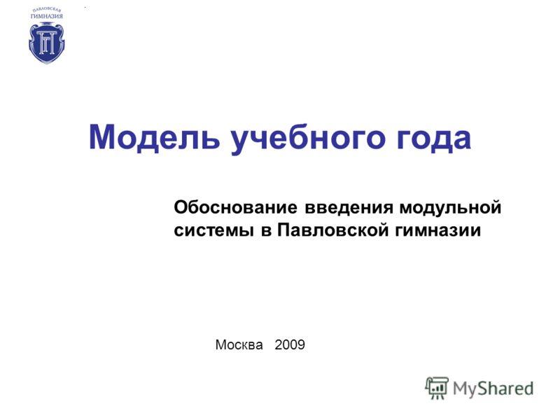 Модель учебного года Обоснование введения модульной системы в Павловской гимназии Москва 2009