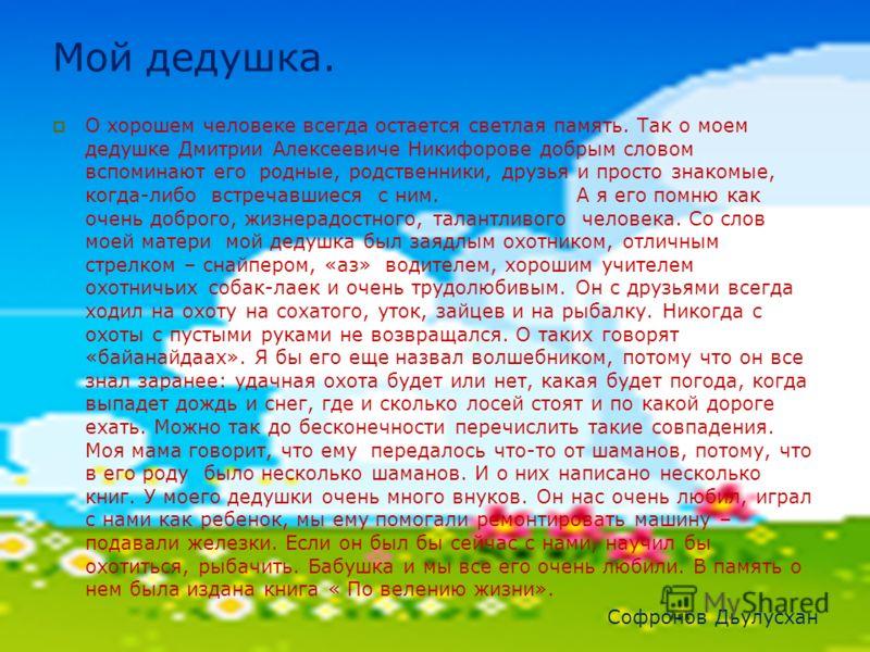 О хорошем человеке всегда остается светлая память. Так о моем дедушке Дмитрии Алексеевиче Никифорове добрым словом вспоминают его родные, родственники, друзья и просто знакомые, когда-либо встречавшиеся с ним. А я его помню как очень доброго, жизнера
