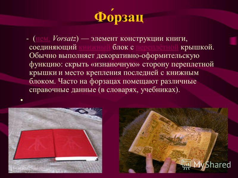 Фо́рзац - (нем. Vorsatz) элемент конструкции книги, соединяющий книжный блок с переплётной крышкой. Обычно выполняет декоративно-оформительскую функцию: скрыть «изнаночную» сторону переплетной крышки и место крепления последней с книжным блоком. Част