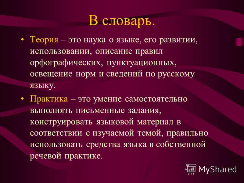 В словарь. Теория – это наука о языке, его развитии, использовании, описание правил орфографических, пунктуационных, освещение норм и сведений по русскому языку. Практика – это умение самостоятельно выполнять письменные задания, конструировать языков