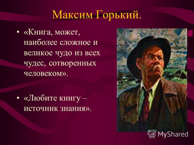 Максим Горький. «Книга, может, наиболее сложное и великое чудо из всех чудес, сотворенных человеком». «Любите книгу – источник знания».