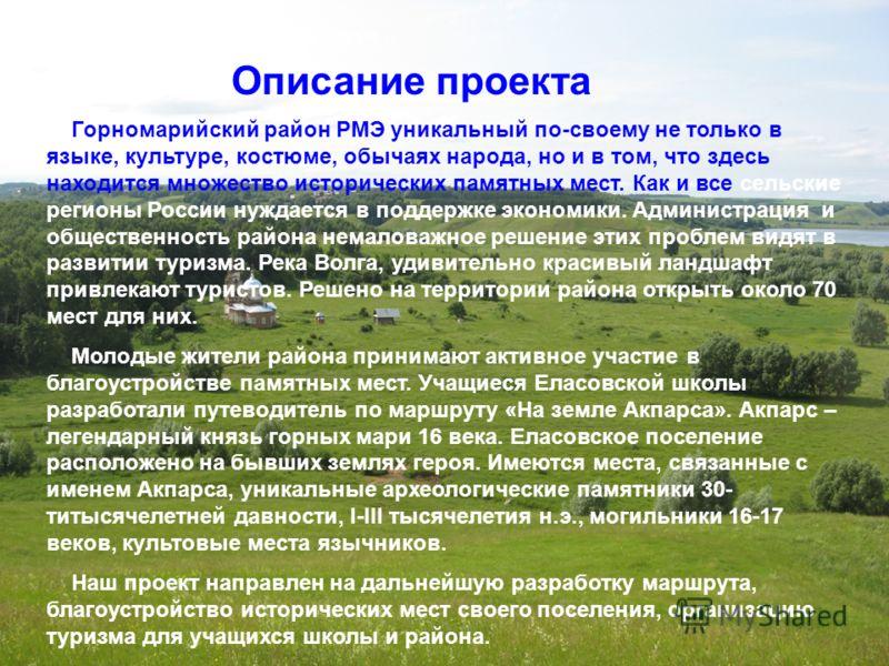 Описание проекта Горномарийский район РМЭ уникальный по-своему не только в языке, культуре, костюме, обычаях народа, но и в том, что здесь находится множество исторических памятных мест. Как и все сельские регионы России нуждается в поддержке экономи