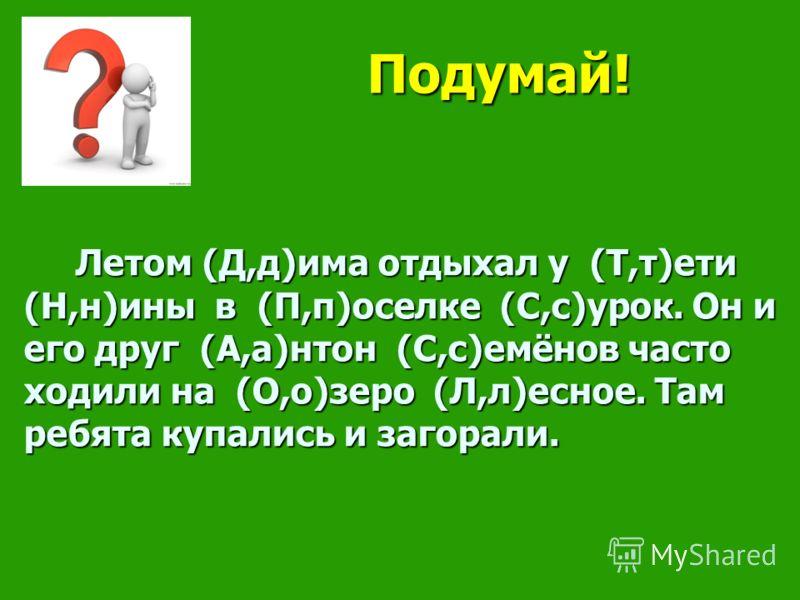 Летом (Д,д)има отдыхал у (Т,т)ети (Н,н)ины в (П,п)оселке (С,с)урок. Он и его друг (А,а)нтон (С,с)емёнов часто ходили на (О,о)зеро (Л,л)есное. Там ребята купались и загорали. Летом (Д,д)има отдыхал у (Т,т)ети (Н,н)ины в (П,п)оселке (С,с)урок. Он и его