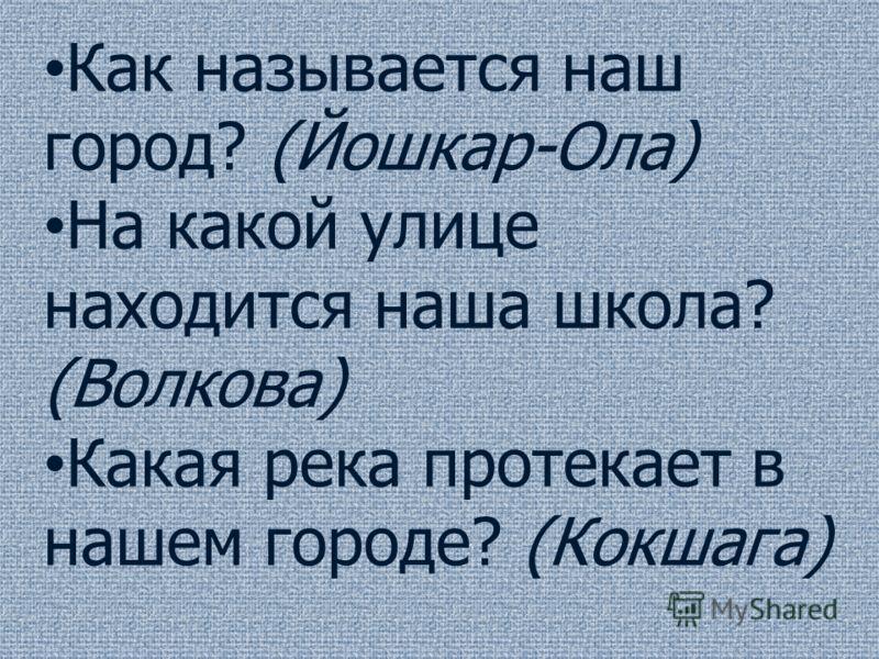 Как называется наш город? (Йошкар-Ола) На какой улице находится наша школа? (Волкова) Какая река протекает в нашем городе? (Кокшага)