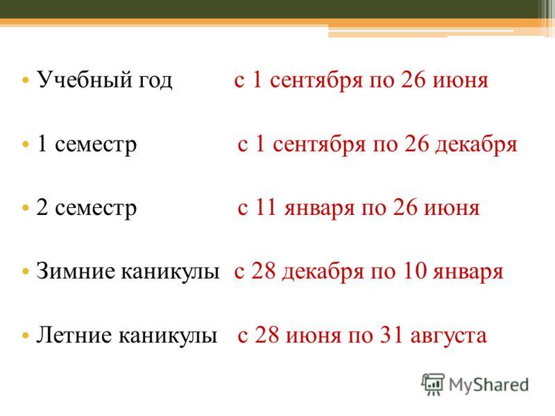 Учебный год с 1 сентября по 26 июня 1 семестр с 1 сентября по 26 декабря 2 семестр с 11 января по 26 июня Зимние каникулы с 28 декабря по 10 января Летние каникулы с 28 июня по 31 августа