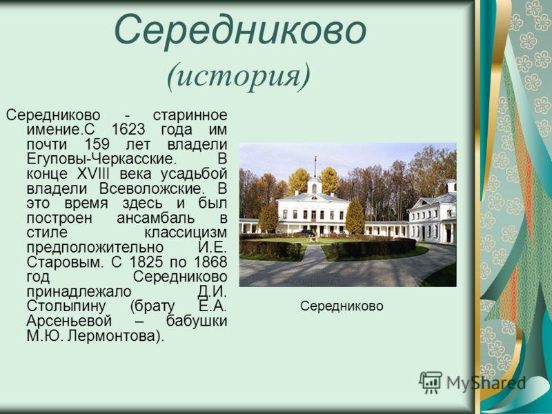 Середниково (история) Середниково - старинное имение.С 1623 года им почти 159 лет владели Егуповы-Черкасские. В конце ХVIII века усадьбой владели Всеволожские. В это время здесь и был построен ансамбаль в стиле классицизм предположительно И.Е. Старов