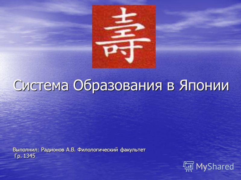 Система Образования в Японии Выполнил: Радионов А.В. Филологический факультет Гр. 1345