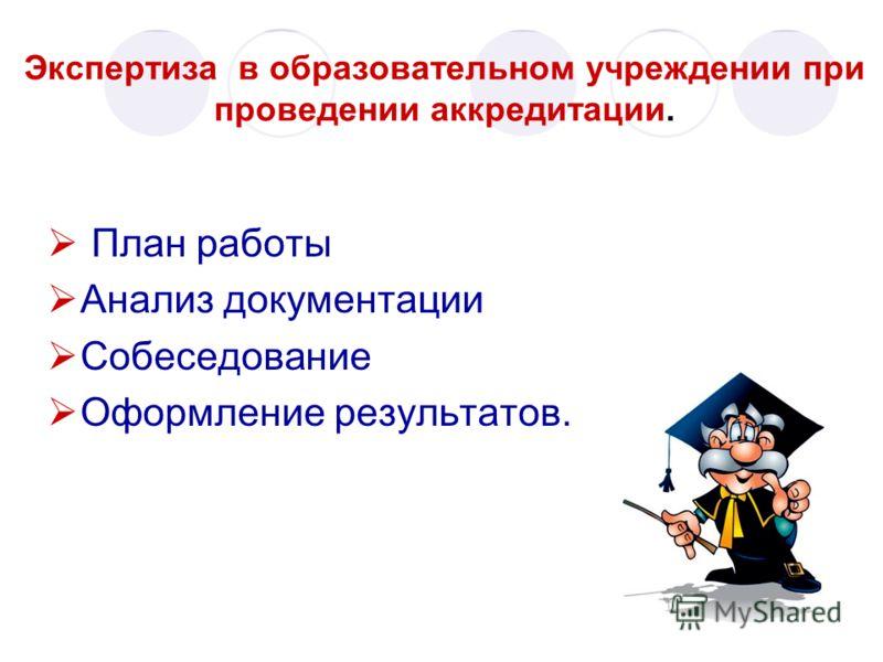 Экспертиза в образовательном учреждении при проведении аккредитации. План работы Анализ документации Собеседование Оформление результатов.
