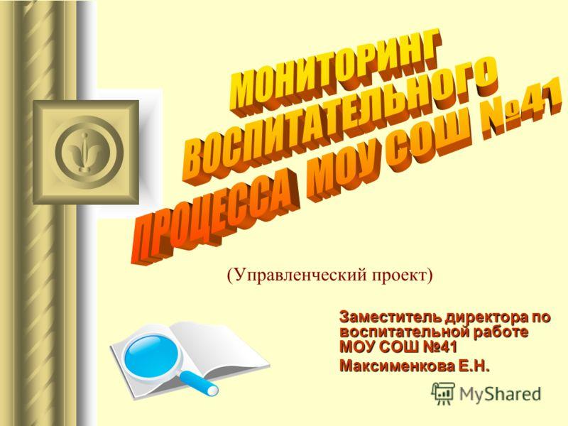 (Управленческий проект) Заместитель директора по воспитательной работе МОУ СОШ 41 Максименкова Е.Н.