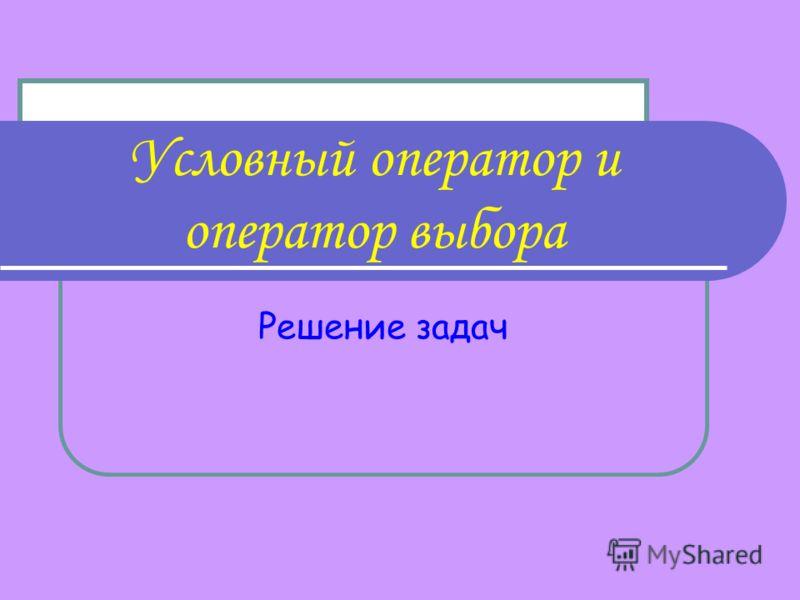 Условный оператор и оператор выбора Решение задач