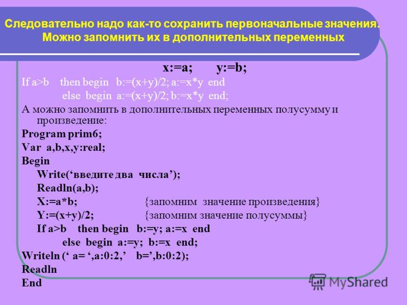 х:=а; у:=b; If a>b then begin b:=(x+y)/2; a:=x*y end else begin a:=(x+y)/2; b:=x*y end; А можно запомнить в дополнительных переменных полусумму и произведение: Program prim6; Var a,b,x,y:real; Begin Write(введите два числа); Readln(a,b); X:=a*b;{запо