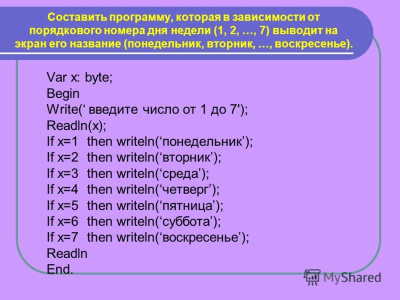 Составить программу, которая в зависимости от порядкового номера дня недели (1, 2, …, 7) выводит на экран его название (понедельник, вторник, …, воскресенье). Varx: byte; Begin Write( введите число от 1 до 7'); Readln(x); If x=1 then writeln(понедель