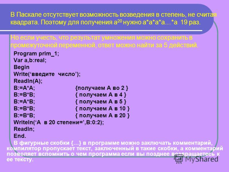 В Паскале отсутствует возможность возведения в степень, не считая квадрата. Поэтому для получения а 20 нужно а*а*а*а…*а 19 раз. Но если учесть, что результат умножения можно сохранить в промежуточной переменной, ответ можно найти за 5 действий. Progr