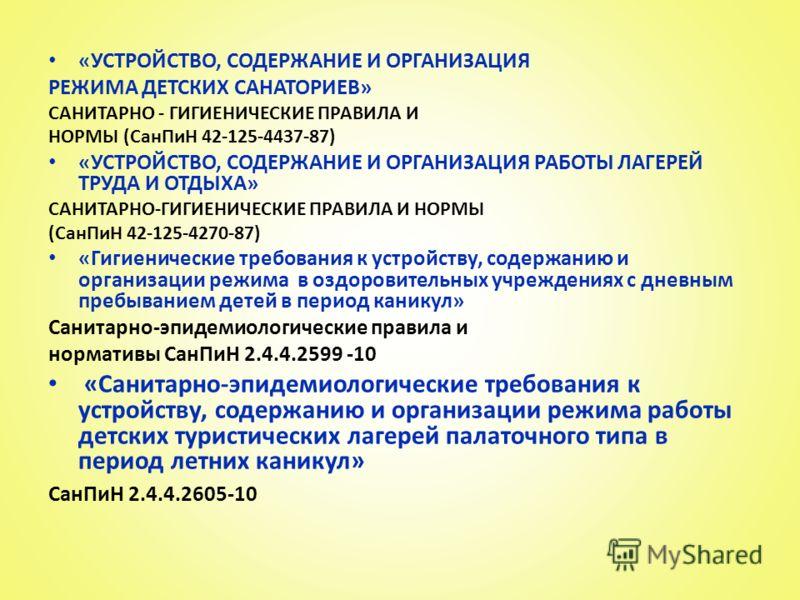 «УСТРОЙСТВО, СОДЕРЖАНИЕ И ОРГАНИЗАЦИЯ РЕЖИМА ДЕТСКИХ САНАТОРИЕВ» САНИТАРНО - ГИГИЕНИЧЕСКИЕ ПРАВИЛА И НОРМЫ (СанПиН 42-125-4437-87) «УСТРОЙСТВО, СОДЕРЖАНИЕ И ОРГАНИЗАЦИЯ РАБОТЫ ЛАГЕРЕЙ ТРУДА И ОТДЫХА» САНИТАРНО-ГИГИЕНИЧЕСКИЕ ПРАВИЛА И НОРМЫ (СанПиН 42