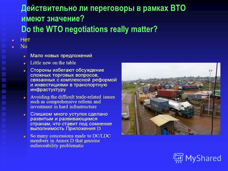 Действительно ли переговоры в рамках ВТО имеют значение? Do the WTO negotiations really matter? Нет Нет No No Мало новых предложений Мало новых предложений Little new on the table Little new on the table Стороны избегают обсуждение сложных торговых в